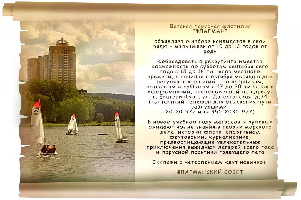 """Детская парусная флотилия """"ФЛАГМАН""""  объявляет о наборе кандидатов в свои ряды - мальчишек от 10 до 12 годов от роду  Собеседовать о рекрутинге имеется возможность по субботам сентября сего года с 15 до 18-ти часов местного времени, а начиная с октября месяца в дни регулярных занятий - по вторникам, четвергам и субботам с 17 до 20-ти часов в каюткомпании, расположенной по адресу: г. Екатеринбург, ул. Дагестанская, д.34 (контактный телефон для отыскания пути заблудшими:  20-20-977 или 950-2030-977)  В новом учебном году матросов и рулевых ожидают новые знания в теории морского дела, истории флота, спортивном фехтовании, журналистике, предвосхищающие увлекательные приключения выездных лагерей всего года и парусной практики грядущего лета  Экипажи с нетерпением ждут новичков!  ФЛАГМАНСКИЙ СОВЕТ"""