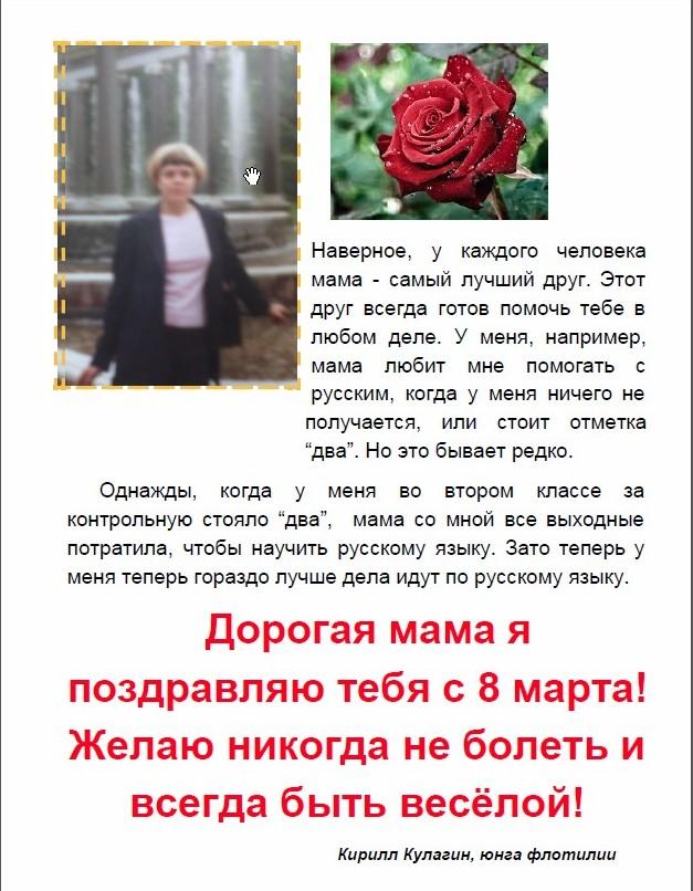 """Наверное, у каждого человека мама самый лучший друг. Этот друг всегда готов помочь тебе в любом деле. У меня, например, мама любит мне помогать с русским, когда у меня ничего не получается, или стоит отметка """"два"""". Но это бывает редко. Однажды, когда у меня во втором классе за контрольную стояло """"два"""", мама со мной все выходные потратила, чтобы научить русскому языку. Зато теперь у меня теперь гораздо лучше дела идут по русскому языку. Дорогая мама я поздравляю тебя с 8 марта! Желаю никогда не болеть и всегда быть весёлой! Кирилл Кулагин, юнга флотилии"""